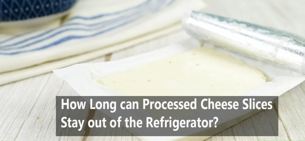 How Long can Processed Cheese Slices stay out of the Refrigerator