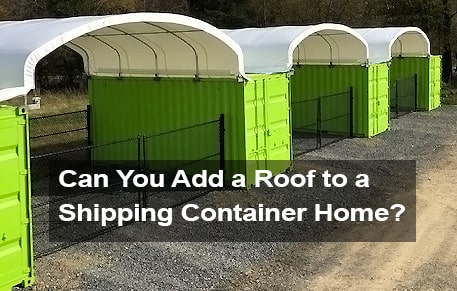 Can You Add a Roof to a Shipping Container Home?