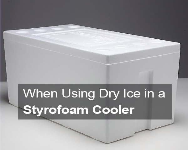 When Using Dry Ice in a Styrofoam Cooler